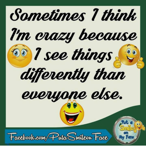 Diference: Sometimes think  erazy because  T see things  diferently than  everyone else  Fees  Facebook.com/ Puta Smileon Face