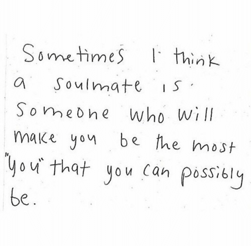 soulmate: Sometimes  think  Soulmate  IS  who will  make yon be fhe most  Somebhe  you that you can possibly  be.