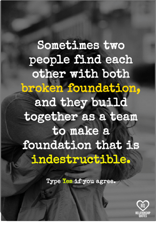 Relatables: Sometimes two  people find each  other with both  broken foundation  and they 'build  together as a team  to make a  foundation that is  indestructible.  on that  Type Yes if you agree.  RO  RELAT  QUOTE