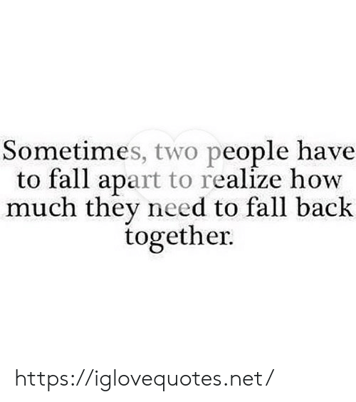 fall apart: Sometimes, two people have  to fall apart to realize how  much they need to fall back  together. https://iglovequotes.net/