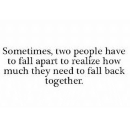 fall apart: Sometimes, two people have  to fall apart to realize how  much they need to fall back  together.