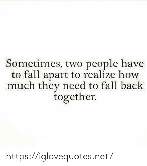 back together: Sometimes, two people have  to fall apart to realize how  much they need to fall back  together https://iglovequotes.net/
