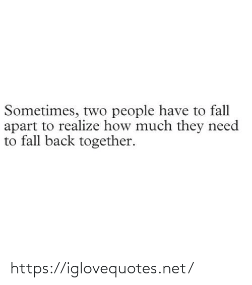 back together: Sometimes, two people have to fall  apart to realize how much they need  to fall back together. https://iglovequotes.net/
