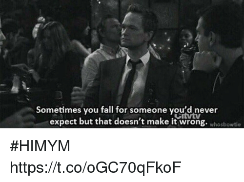 Fall, Memes, and Never: Sometimes vou fall for someone vou'd never  expect but that doesn't make it wrong. whobowtie #HIMYM https://t.co/oGC70qFkoF