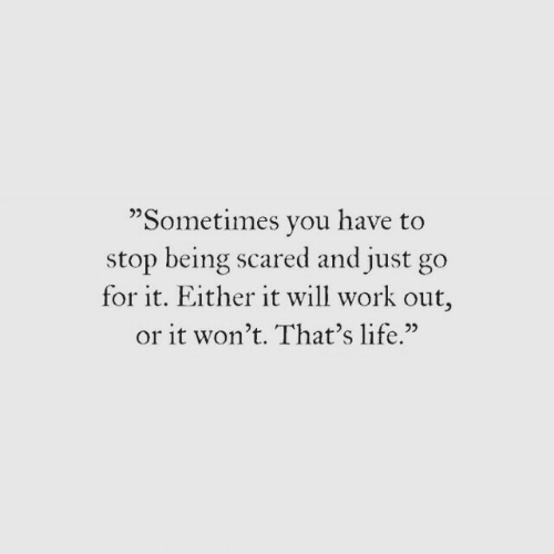 """just go: """"Sometimes vou have to  stop being scared and just go  for it. Either it will work out,  or it won't. That's life.""""  02"""