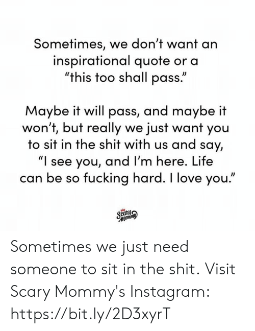 "Dank, Fucking, and Instagram: Sometimes, we don't want an  inspirational quote or a  ""this too shall pass.""  Maybe it will pass, and maybe it  won't, but really we just want you  to sit in the shit with us and say,  ""I see you, and I'm here. Life  can be so fucking hard. I love you.""  Scary  Фимош, Sometimes we just need someone to sit in the shit.  Visit Scary Mommy's Instagram: https://bit.ly/2D3xyrT"