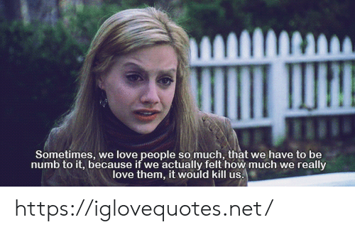 Love Them: Sometimes, we love people so much, that we have to be  numb to it, because if we actually felt how much we really  love them, it would kill us. https://iglovequotes.net/