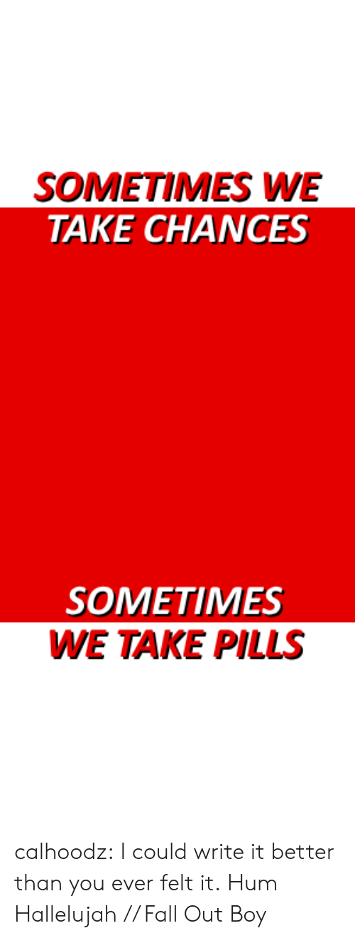Hallelujah: SOMETIMES WE  TAKE CHANCES   SOMETIMES  WE TAKE PILLS calhoodz: I could write it better than you ever felt it. Hum Hallelujah // Fall Out Boy
