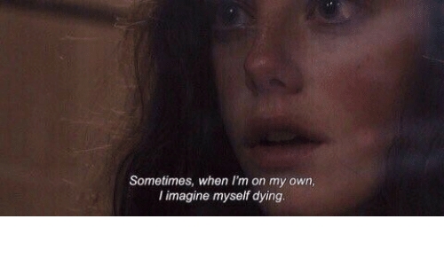 Imagine, Own, and Dying: Sometimes, when I'm on my own  l imagine myself dying.