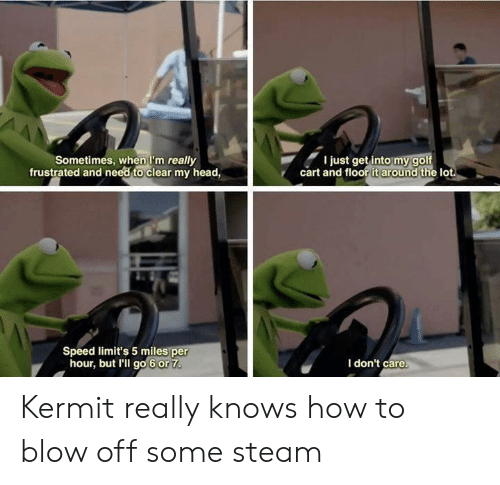kermit: Sometimes, when I'm really  frustrated and need to clear my head,  I just get into my golf  cart and floor it around the lot  Speed limit's 5 miles per  hour, but I'll go 6 or 7  I don't care. Kermit really knows how to blow off some steam
