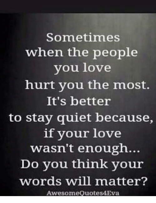 Memes, Quiet, and 🤖: Sometimes  when the people  you love  hurt you the most.  It's better  to stay quiet because  if your love  wasn't enough...  Do you think your  words will matter?  Awesome Quotes4Eva