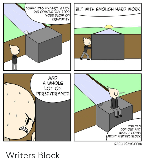 Perseverance: SOMETIMES WRITER'S BLOCKBUT WITH ENOUGH HARD WORK  CAN COMPLETELY STOP  youR FLOw OF  CREATIVITY  AND  A WHOLE  LOT OF  PERSEVERANCE  i_í  YOu CAN  COP OUT AND  MAKE A COmiC  ABOUT WRITER'S BLOCK  RAPHCOMIC.COM Writers Block