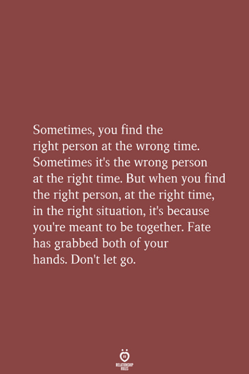 Time, Fate, and You: Sometimes, you find the  right person at the wrong time.  Sometimes it's the wrong person  at the right time. But when you find  the right person, at the right time,  in the right situation, it's because  you're meant to be together. Fate  has grabbed both of your  hands. Don't let go.  RELATIONSHIP  LES