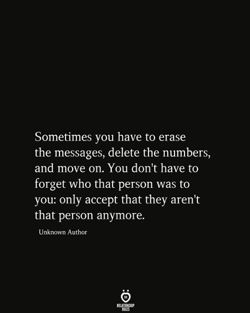 Who, Unknown, and Accept: Sometimes you have to erase  the messages, delete the numbers,  and move on. You don't have to  forget who that person was to  you: only accept that they aren't  |that person anymore.  Unknown Author  RELATIONSHIP  RULES