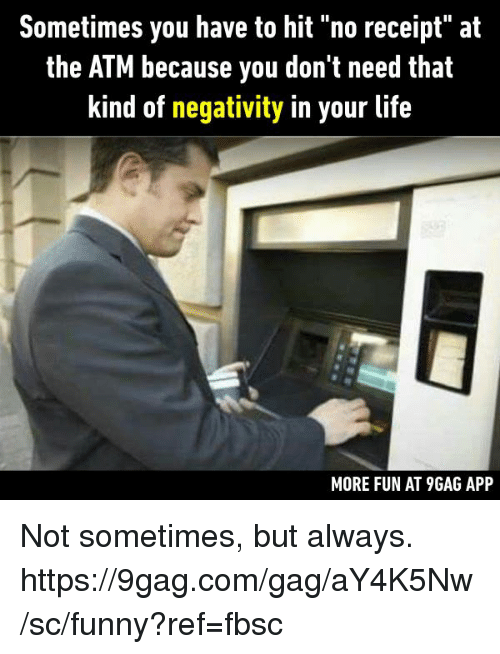 "♂: Sometimes you have to hit ""no receipt"" at  the ATM because you don't need that  kind of negativity in your life  MORE FUN AT 9GAG APP Not sometimes, but always.  https://9gag.com/gag/aY4K5Nw/sc/funny?ref=fbsc"