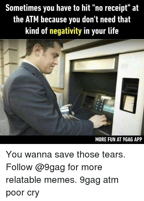 "♂: Sometimes you have to hit ""no receipt"" at  the ATM because you don't need that  kind of negativity in your life  MORE FUN AT 9GAG APP You wanna save those tears. Follow @9gag for more relatable memes. 9gag atm poor cry"
