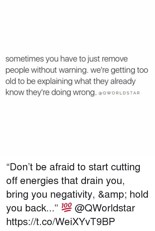 "Old, Back, and Amp: sometimes you have to just remove  people without warning. we're getting too  old to be explaining what they already  know they're doing wrong.OOWORLDSTAR ""Don't be afraid to start cutting off energies that drain you, bring you negativity, & hold you back..."" 💯 @QWorldstar https://t.co/WeiXYvT9BP"