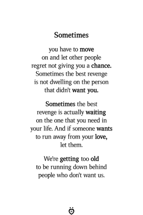 Life, Love, and Regret: Sometimes  you have to move  on and let other people  regret not giving you a chance.  Sometimes the best revenge  is not dwelling on the person  that didn't want you  Sometimes the best  revenge is actually waiting  on the one that you need in  your life. And if someone wants  to run away from your love,  let them  We're getting too old  to be running down behind  people who don't want us.