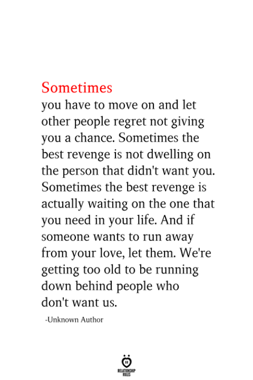 Life, Love, and Regret: Sometimes  you have to move on and let  other people regret not giving  you a chance. Sometimes the  best revenge is not dwelling on  the person that didn't want you.  Sometimes the best revenge is  actually waiting on the one that  you need in your life. And if  someone wants to run away  from your love, let them. We're  getting too old to be running  down behind people who  don't want us.  -Unknown Autho  RELATIONSHIP  ES