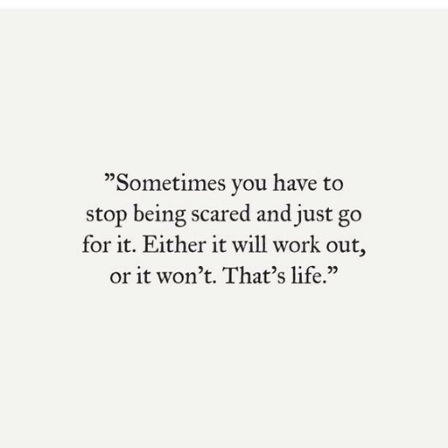 """just go: """"Sometimes you have to  stop being scared and just go  for it. Either it will work out,  or it won't. That's life."""""""