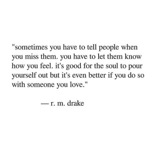 "Drake, Love, and Good: ""sometimes you have to tell people when  you miss them. you have to let them know  how you feel. it's good for the soul to pour  yourself out but it's even better if you do so  with someone you love.""  - r. m. drake"