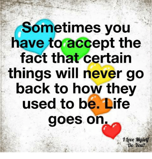 life goes on: Sometimes you  have toraccept the  fact that certain  things will never go  back to how they  used to be. Life  goes on  1 tove Myself  Do You?