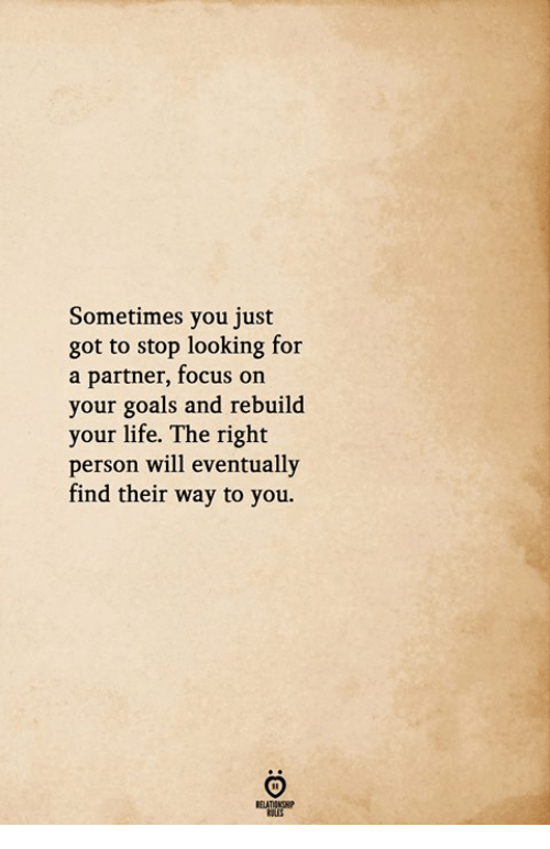 Goals, Life, and Focus: Sometimes you just  got to stop looking for  a partner, focus on  your goals and rebuild  your life. The right  person will eventually  find their way to you