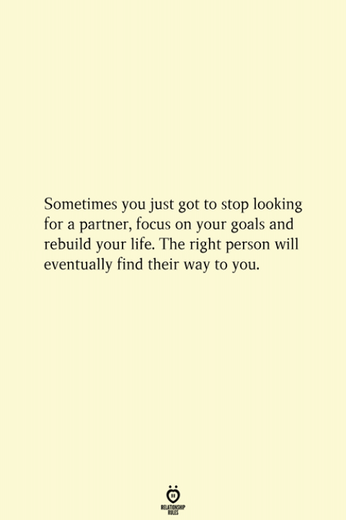 Goals, Life, and Focus: Sometimes you just got to stop looking  for a partner, focus on your goals and  rebuild your life. The right person will  eventually find their way to you.