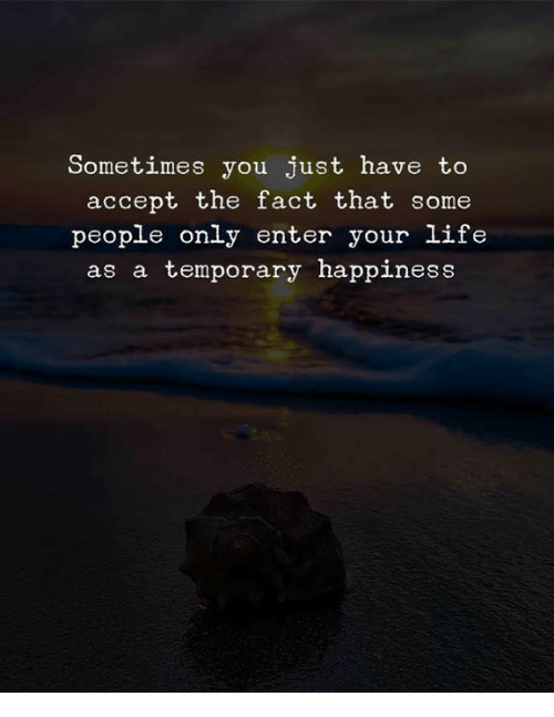 Life, Happiness, and Accept: Sometimes you just have to  accept the fact that some  people only enter your life  as a temporary happiness