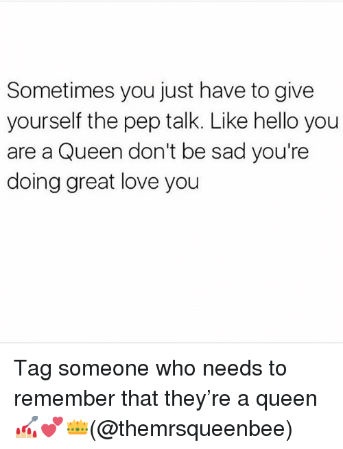 Hello, Love, and Memes: Sometimes you just have to give  yourself the pep talk. Like hello you  are a Queen don't be sad you're  doing great love you Tag someone who needs to remember that they're a queen 💅🏼💕👑(@themrsqueenbee)