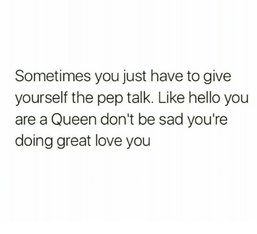 Hello, Love, and Queen: Sometimes you just have to give  yourself the pep talk. Like hello you  are a Queen don't be sad you're  doing great love you