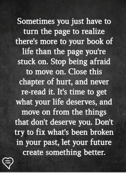 Future, Life, and Memes: Sometimes you just have to  turn the page to realize  there's more to your book of  life than the page you're  stuck on. Stop being afraid  to move on. Close this  chapter of hurt, and never  re-read it. It's time to get  what your life deserves, and  move on from the things  that don't deserve you. Don't  try to fix what's been broken  in your past, let your future  create something better.