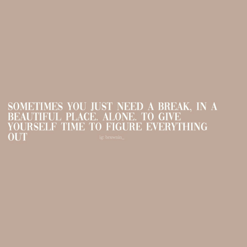 Being Alone, Beautiful, and Break: SOMETIMES YOU JUST NEED A BREAK, IN A  BEAUTIFUL PLACE. ALONE. TO GIVE  YOURSELF TIME TO FIGURE EVERYTHING  OUT  ig: brxwnin_