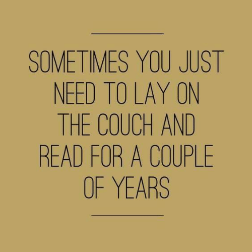 Couch, You, and For: SOMETIMES YOU JUST  NEED TO LAY ON  THE COUCH AND  READ FOR A COUPLE  OF YEARS