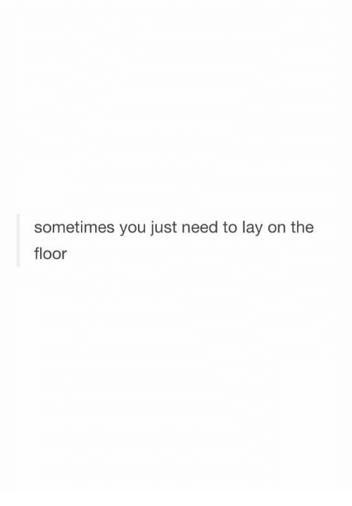 You, Just, and Sometimes: sometimes you just need to lay on the  floor
