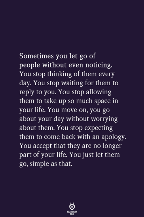 noticing: Sometimes you let go of  people without even noticing.  You stop thinking of them every  day. You stop waiting for them to  reply to you. You stop allowing  them to take up so much space in  your life. You move on, you go  about your day without worrying  about them. You stop expecting  them to come back with an apology  You accept that they are no longer  part of your life. You just let them  go, simple as that.