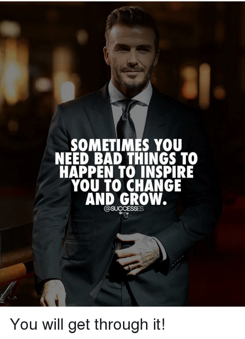 Bad, Memes, and Change: SOMETIMES YOU  NEED BAD THINGS TO  HAPPEN TO INSPIRE  YOU TO CHANGE  AND GROW. You will get through it!