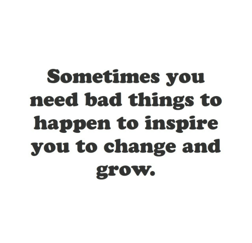 Happen To: Sometimes you  need bad things to  happen to inspire  you to change and  grow.