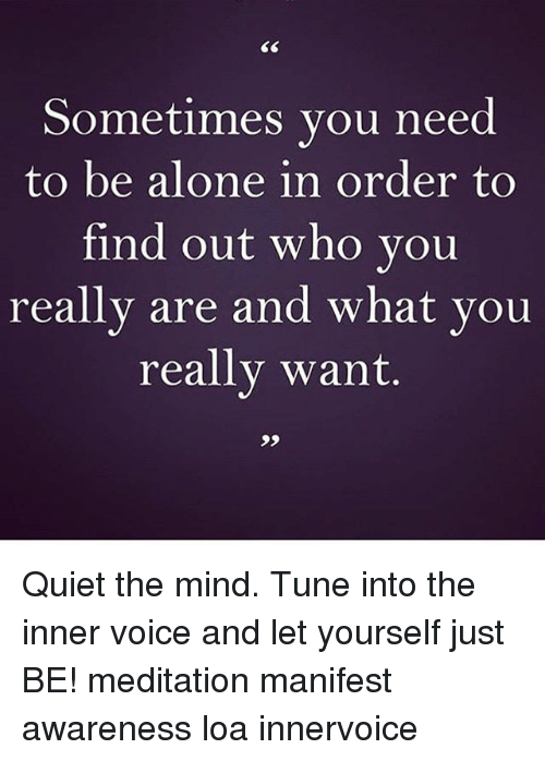Tuned Into: Sometimes you need  to be alone in order to  find out who you  really are and what you  really want. Quiet the mind. Tune into the inner voice and let yourself just BE! meditation manifest awareness loa innervoice