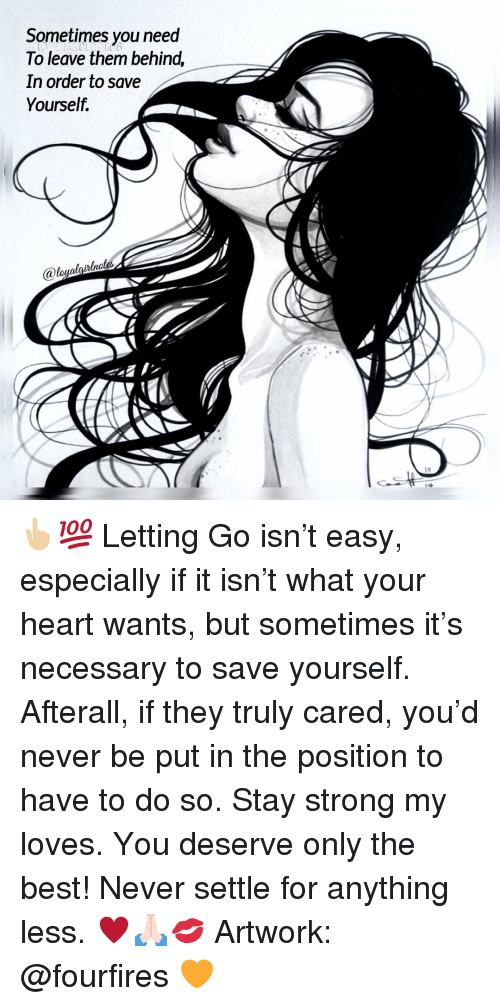 Save Yourself: Sometimes you need  To leave them behind,  In order to save  Yourself.  ualgihlha  It 👆🏼💯 Letting Go isn't easy, especially if it isn't what your heart wants, but sometimes it's necessary to save yourself. Afterall, if they truly cared, you'd never be put in the position to have to do so. Stay strong my loves. You deserve only the best! Never settle for anything less. ♥️🙏🏻💋 Artwork: @fourfires 🧡