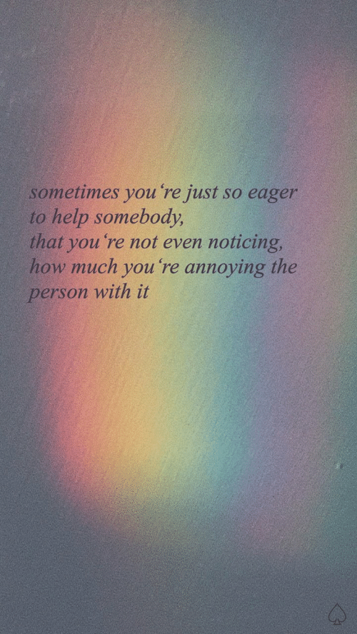 noticing: sometimes you re just so eager  to help somebody,  that you 're not even noticing,  how much you 're annoying the  person with it