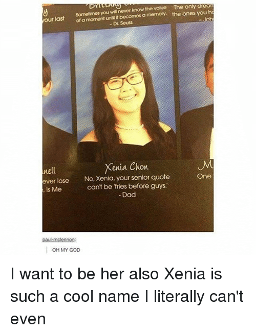 Dad, Dr. Seuss, and God: Sometimes you wilnever know the value e only dream  of until it becomes a memory. the ones you ho  -,loh  Dr. Seuss  our last  Xenia Chon  nell  ever lose  No, Xenia, your senior quote  One  can't be fries before guys.  Is Me  Dad  paul-mcennon:  OH MY GOD I want to be her also Xenia is such a cool name I literally can't even