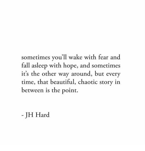 Beautiful, Fall, and Time: sometimes you'll wake with fear and  fall asleep with hope, and sometimes  it's the other way around, but every  time, that beautiful, chaotic story in  between is the point.  - JH Hard