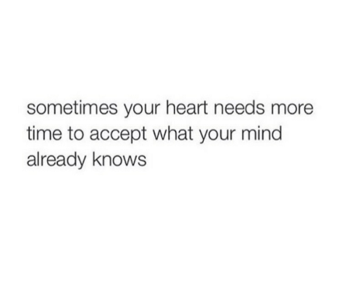 Heart, Time, and Mind: sometimes your heart needs more  time to accept what your mind  already knows
