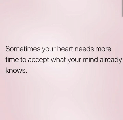 Relationships, Heart, and Time: Sometimes your heart needs more  time to accept what your mind already  knows.