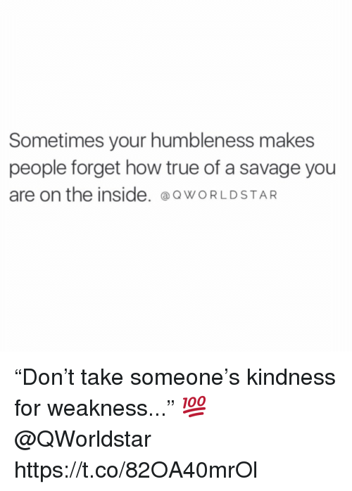 """Savage, True, and Worldstar: Sometimes your humbleness makes  people forget how true of a savage you  are on the inside. @o WORLDSTAR """"Don't take someone's kindness for weakness..."""" 💯 @QWorldstar https://t.co/82OA40mrOl"""