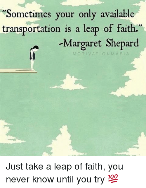 "leap of faith: ""Sometimes your only available  transportation is a leap of faith.  Margaret Shepard  N MAF Just take a leap of faith, you never know until you try 💯"