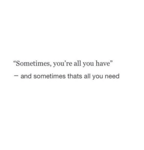 """All, You, and Youre: """"Sometimes, you're all you have""""  and sometimes thats all you need"""