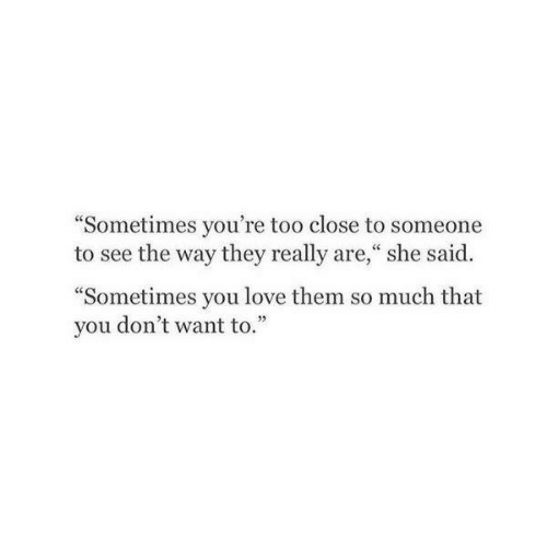 """So Much That: """"Sometimes you're too close to someone  to see the way they really are,"""" she said.  """"Sometimes you love them so much that  you don't want to.""""  05"""