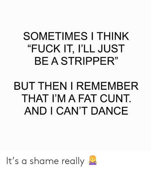 "Memes, Cunt, and Fuck: SOMETIMESI THINK  ""FUCK IT, l'LL JUST  BEASTRIPPER  13  BUT THEN I REMEMBER  THAT I'M A FAT CUNT.  AND I CAN'T DANCE It's a shame really 🤷‍♀️"